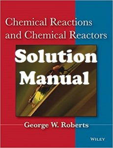 Solution Manual Chemical Reactions and Chemical Reactors George Roberts